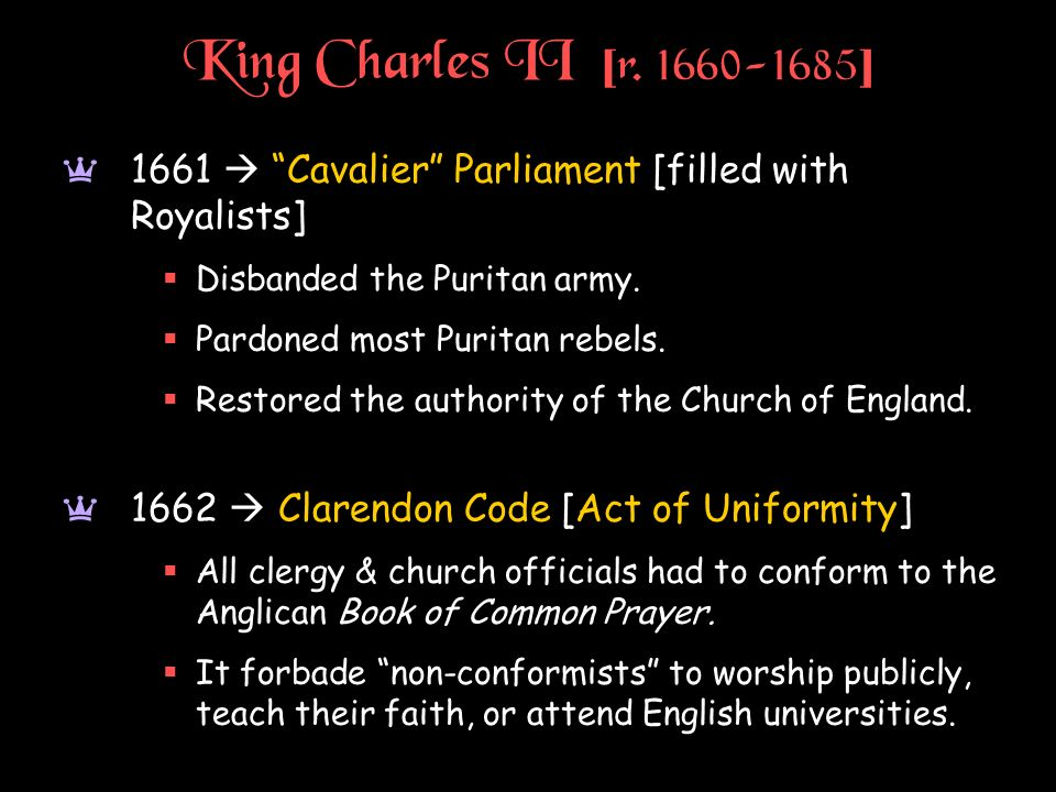 King Charles II [r. 1660-1685] 1661  Cavalier Parliament [filled with Royalists] Disbanded the Puritan army.
